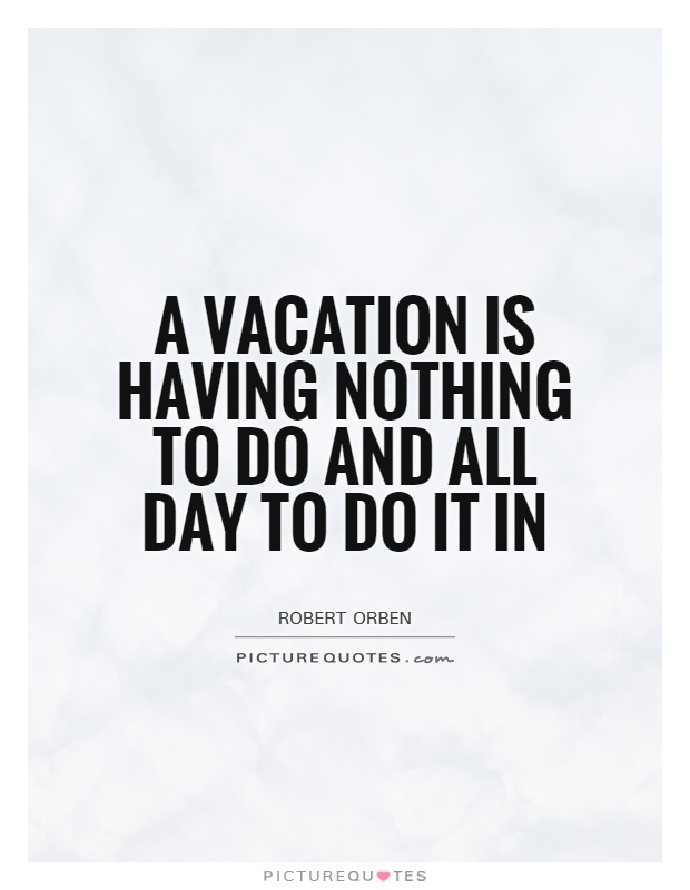 A vacation is having nothing to do and all day to do it in Picture Quote #1