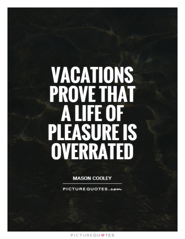 Vacations prove that a life of pleasure is overrated Picture Quote #1