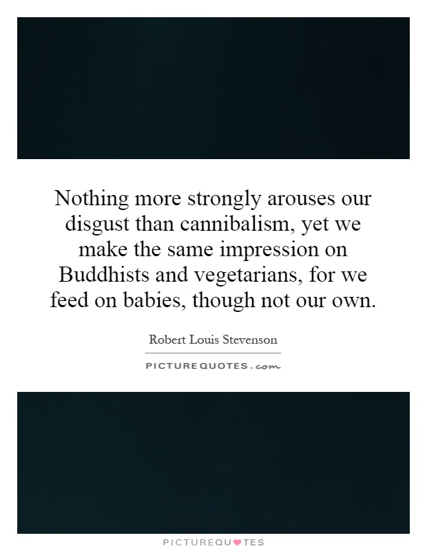 Nothing more strongly arouses our disgust than cannibalism, yet we make the same impression on Buddhists and vegetarians, for we feed on babies, though not our own Picture Quote #1