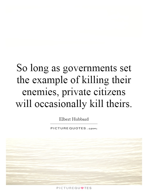 So long as governments set the example of killing their enemies, private citizens will occasionally kill theirs Picture Quote #1
