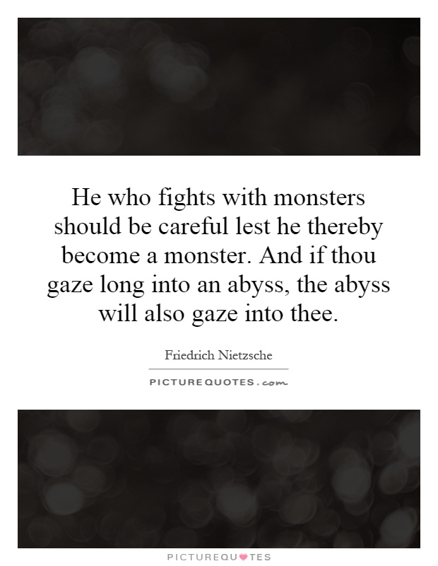 He who fights with monsters should be careful lest he ...