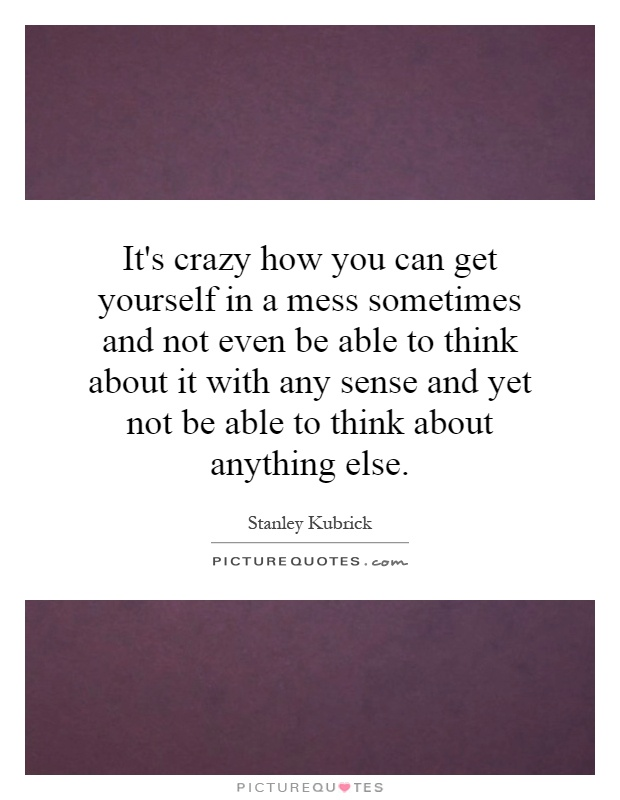 It's crazy how you can get yourself in a mess sometimes and not even be able to think about it with any sense and yet not be able to think about anything else Picture Quote #1