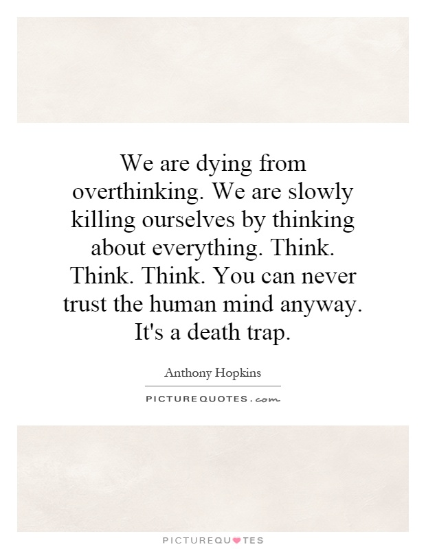 We are dying from overthinking. We are slowly killing ourselves by thinking about everything. Think. Think. Think. You can never trust the human mind anyway. It's a death trap Picture Quote #1