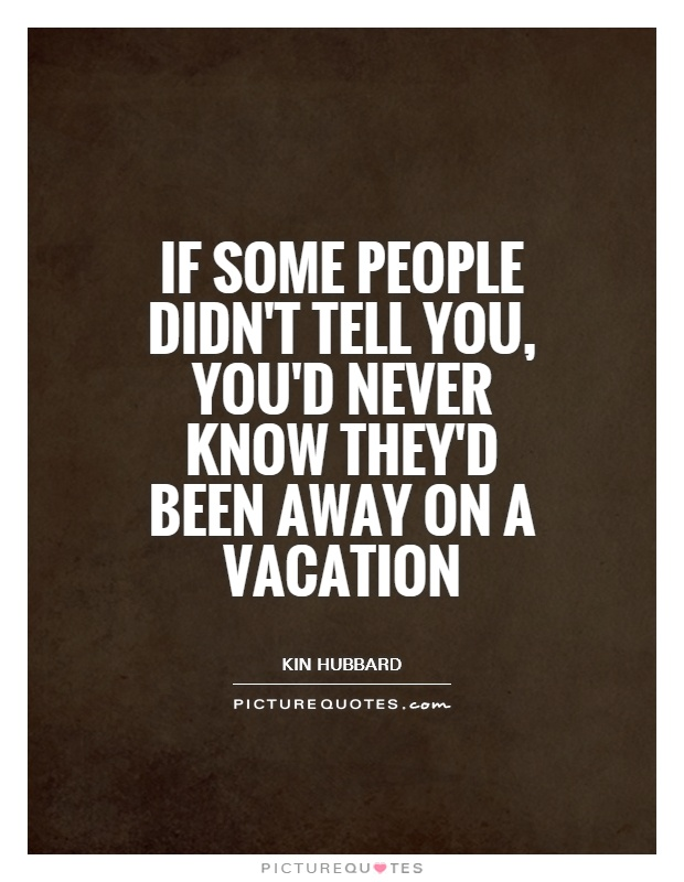 If some people didn't tell you, you'd never know they'd been away on a vacation Picture Quote #1