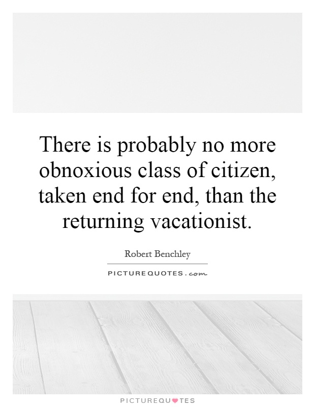 There is probably no more obnoxious class of citizen, taken end for end, than the returning vacationist Picture Quote #1