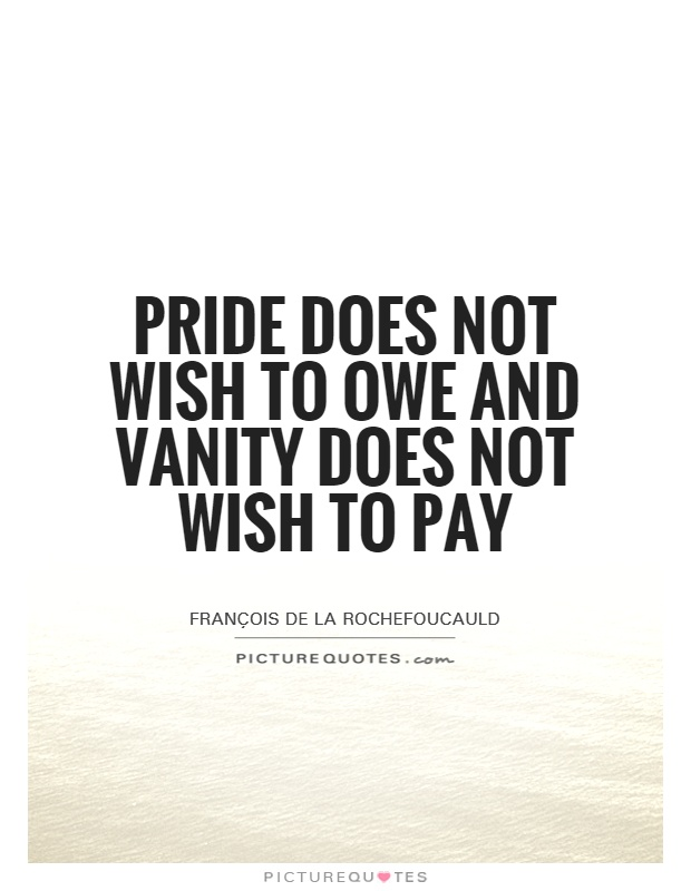 Pride does not wish to owe and vanity does not wish to pay Picture Quote #1