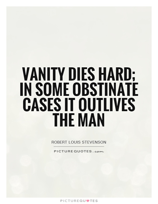 Vanity dies hard; in some obstinate cases it outlives the man Picture Quote #1