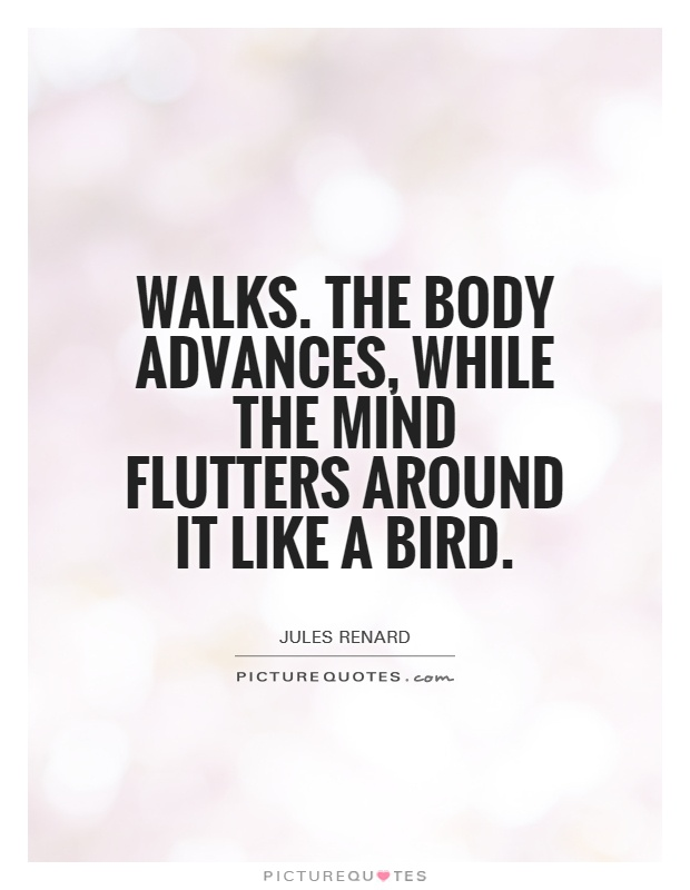 Walks. The body advances, while the mind flutters around it like a bird Picture Quote #1
