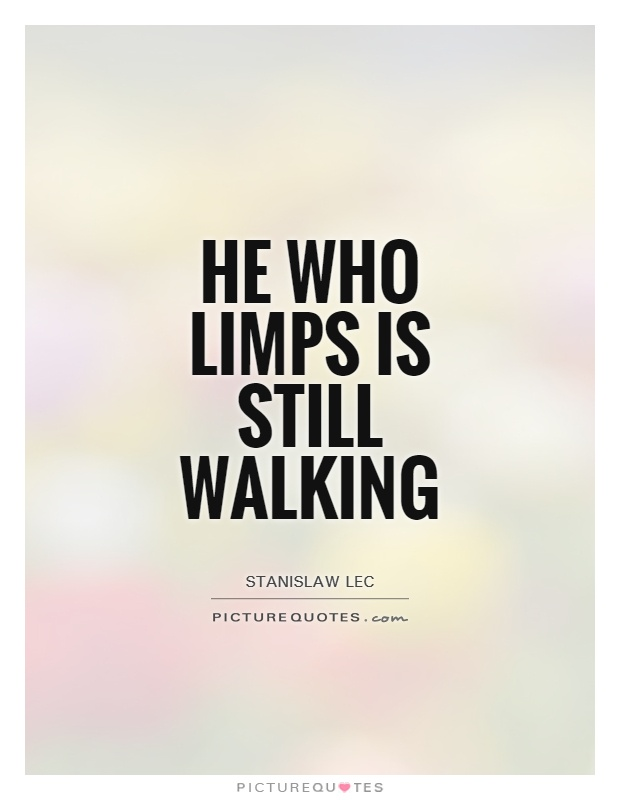 He who limps is still walking Picture Quote #1