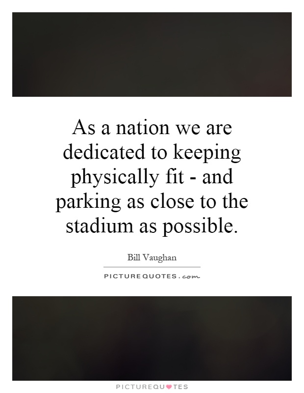 As a nation we are dedicated to keeping physically fit - and parking as close to the stadium as possible Picture Quote #1