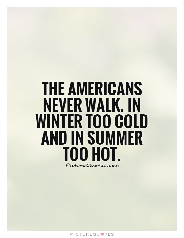 The Americans never walk. In winter too cold and in summer too hot Picture Quote #1