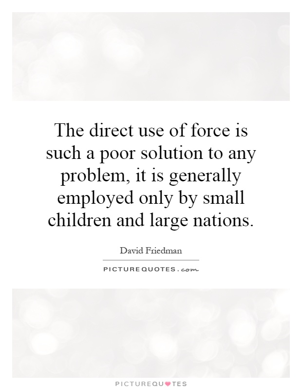 The direct use of force is such a poor solution to any problem, it is generally employed only by small children and large nations Picture Quote #1