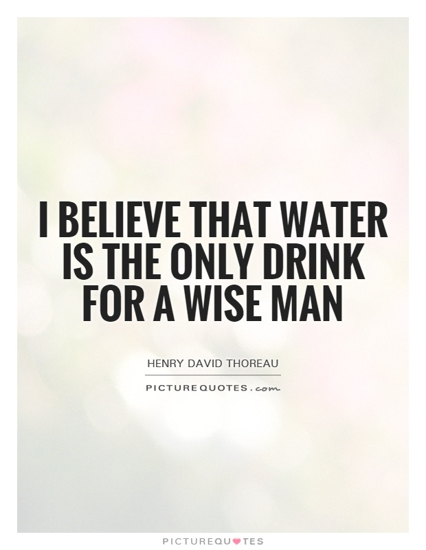 I believe that water is the only drink for a wise man Picture Quote #1