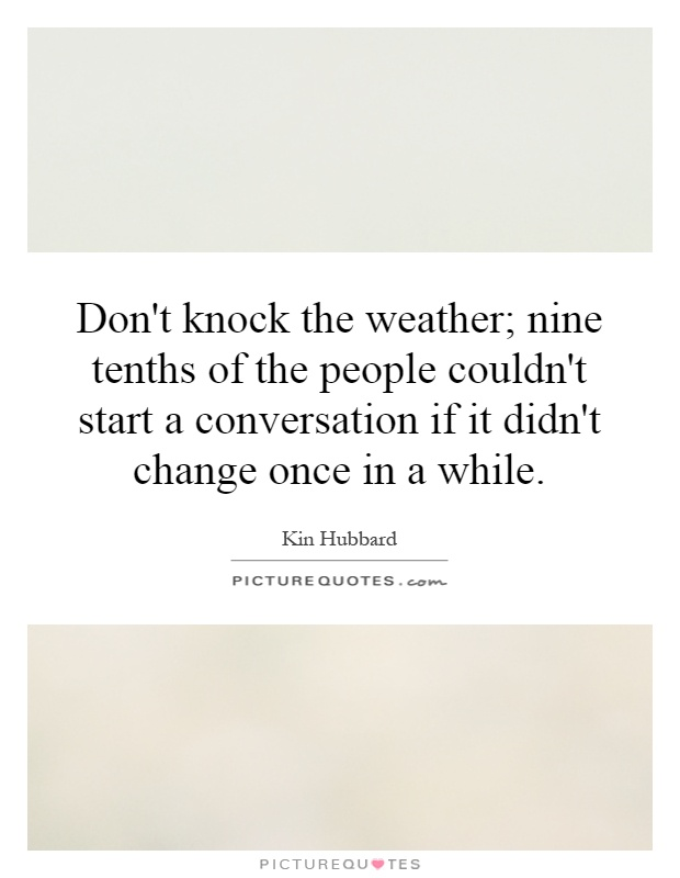 Don't knock the weather; nine tenths of the people couldn't start a conversation if it didn't change once in a while Picture Quote #1