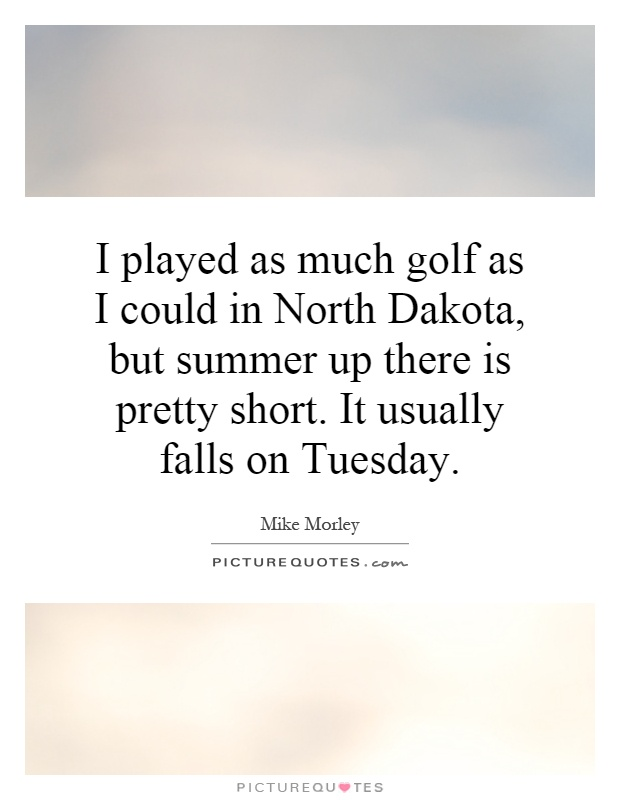 I played as much golf as I could in North Dakota, but summer up there is pretty short. It usually falls on Tuesday Picture Quote #1