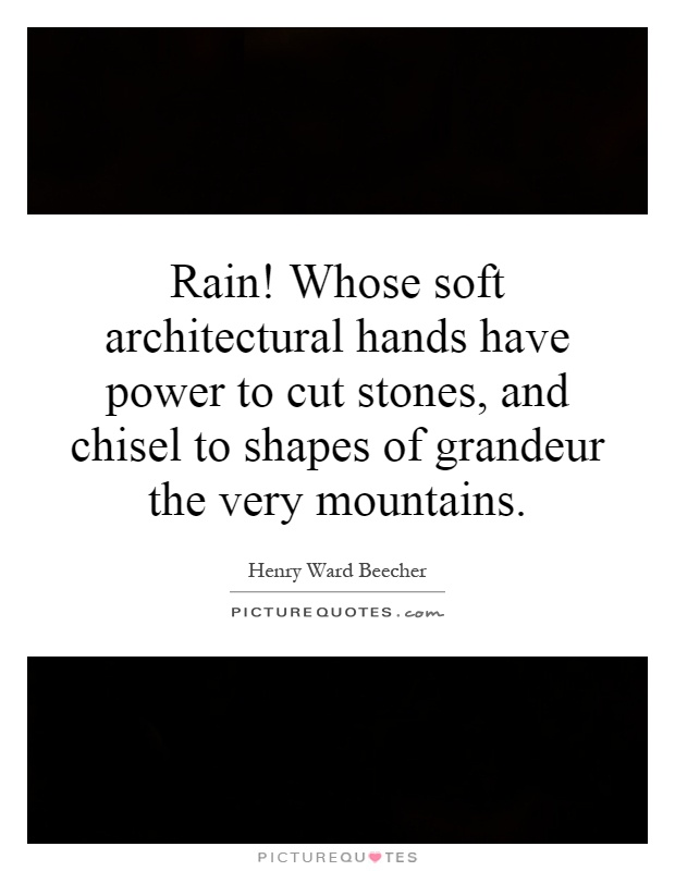 Rain! Whose soft architectural hands have power to cut stones, and chisel to shapes of grandeur the very mountains Picture Quote #1