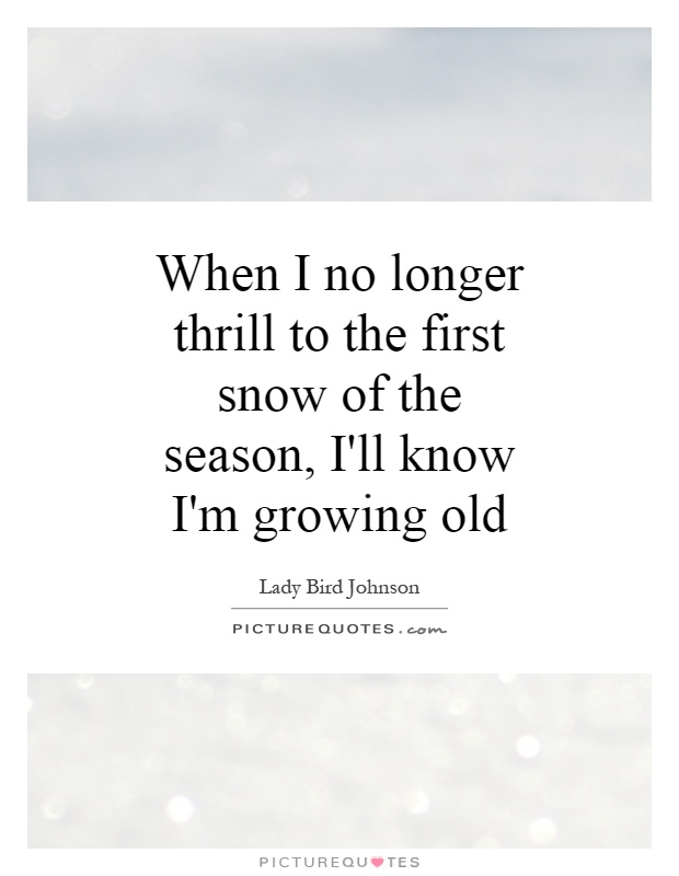 When I no longer thrill to the first snow of the season, I'll know I'm growing old Picture Quote #1