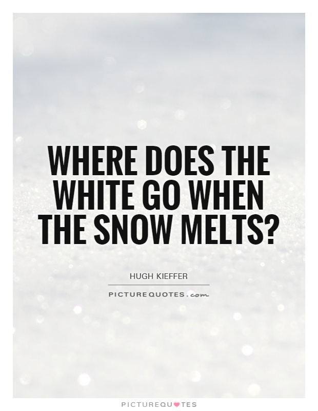 Where does the white go when the snow melts? Picture Quote #1
