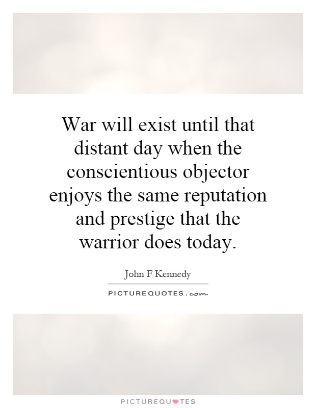 War will exist until that distant day when the conscientious objector enjoys the same reputation and prestige that the warrior does today Picture Quote #1