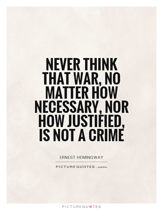 """war can never be justified essay War is an abomination a barbarity war must be stopped  as simone weil  affirms in her sublime essay on war, """"the iliad, or, the  photography has kept  company with death ever since cameras were invented, in 1839  the first  justification for the brutally legible pictures of a field of dead soldiers was."""