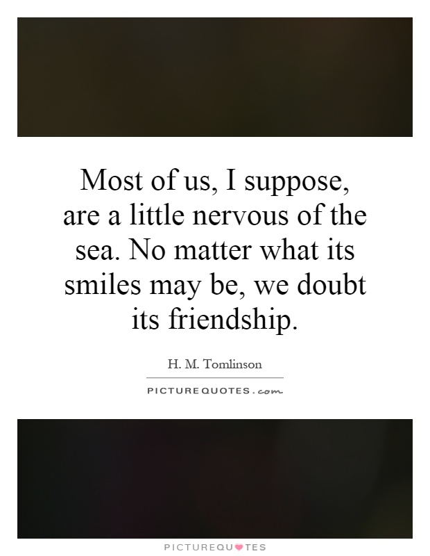 Most of us, I suppose, are a little nervous of the sea. No matter what its smiles may be, we doubt its friendship Picture Quote #1