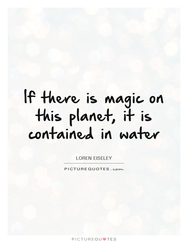 If there is magic on this planet, it is contained in water Picture Quote #1