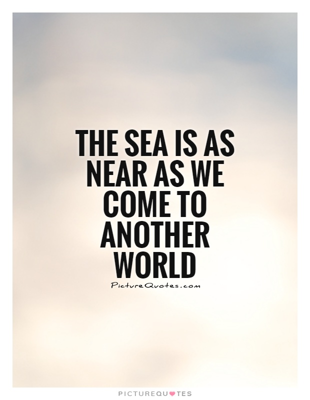 The sea is as near as we come to another world Picture Quote #1