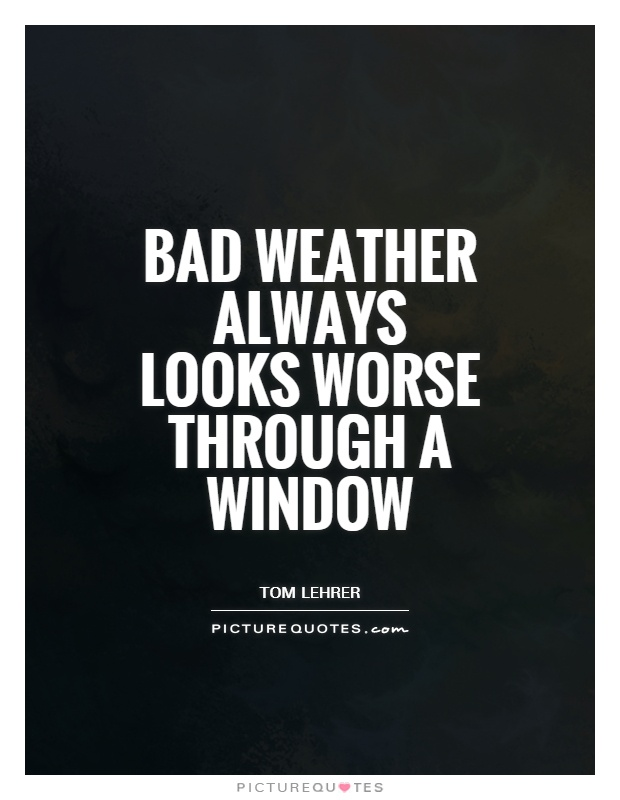 Bad weather always looks worse through a window Picture Quote #1