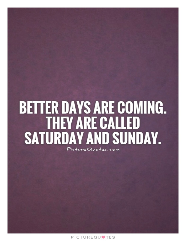 Better days are coming. They are called Saturday and Sunday Picture Quote #1
