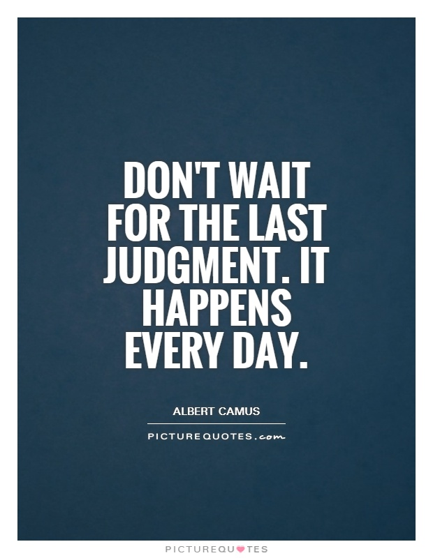 Don't wait for the Last Judgment. It happens every day Picture Quote #1