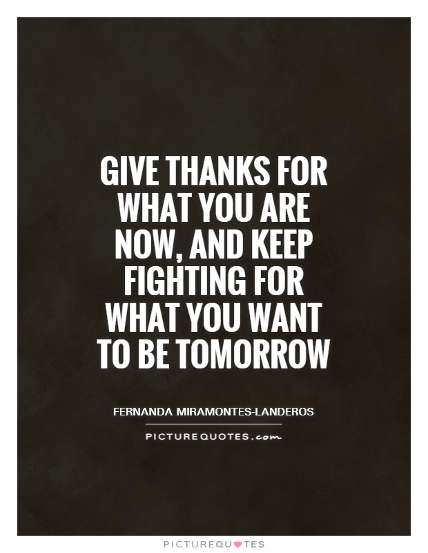 Give thanks for what you are now, and keep fighting for what you want to be tomorrow Picture Quote #1