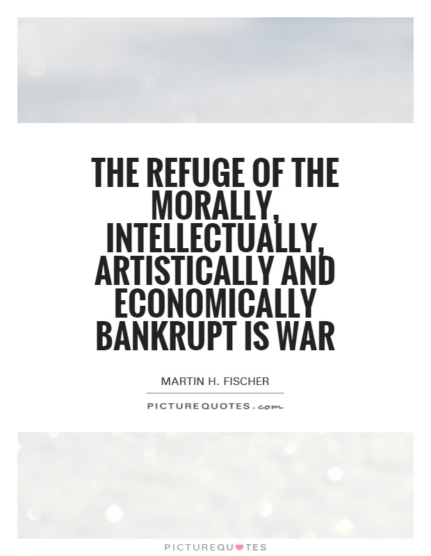 The refuge of the morally, intellectually, artistically and economically bankrupt is war Picture Quote #1