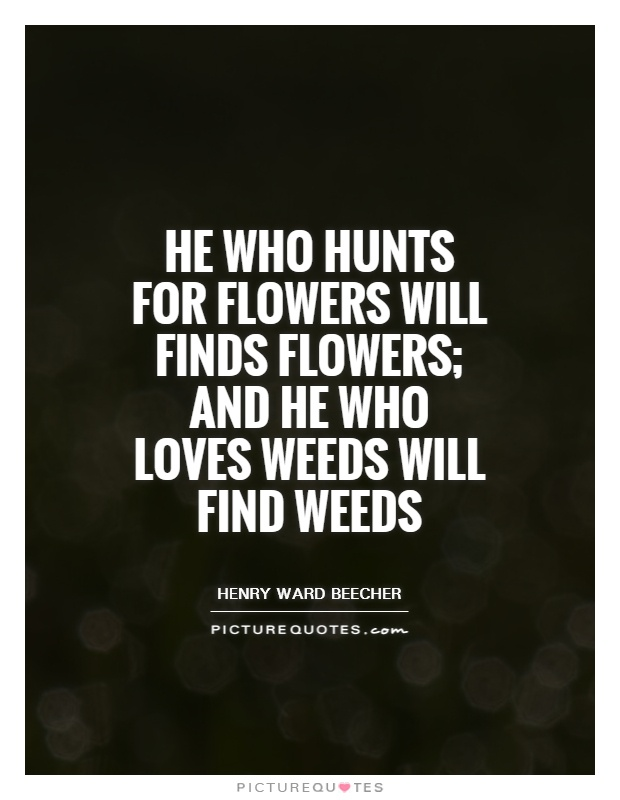 He who hunts for flowers will finds flowers; and he who loves weeds will find weeds Picture Quote #1