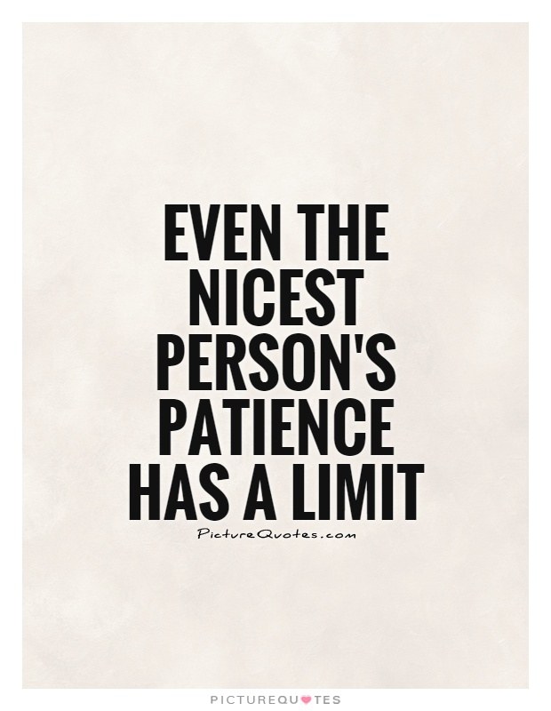 Even the nicest person's patience has a limit Picture Quote #1