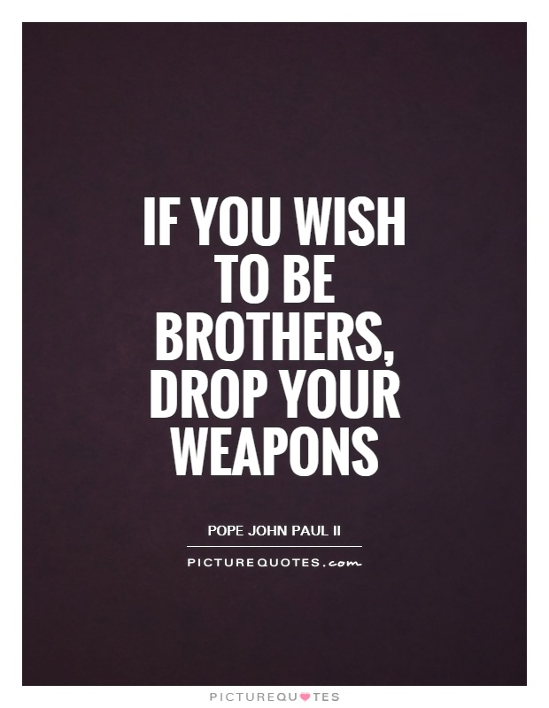 If you wish to be brothers, drop your weapons Picture Quote #1