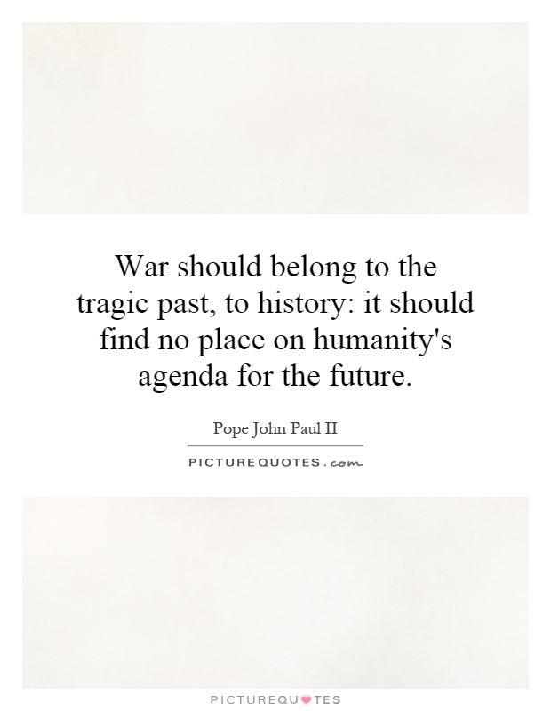 War should belong to the tragic past, to history: it should find no place on humanity's agenda for the future Picture Quote #1