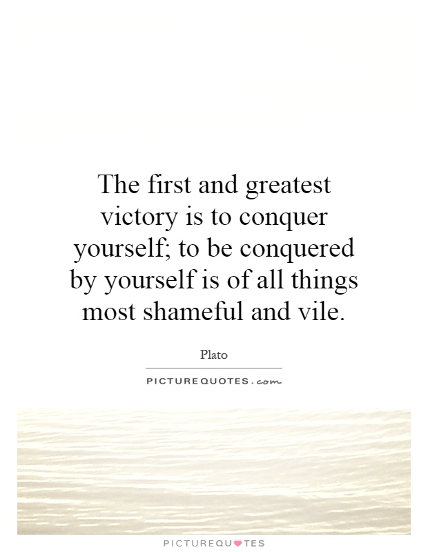 The first and greatest victory is to conquer yourself; to be conquered by yourself is of all things most shameful and vile Picture Quote #1