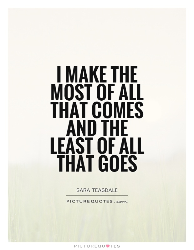 I make the most of all that comes and the least of all that goes Picture Quote #1