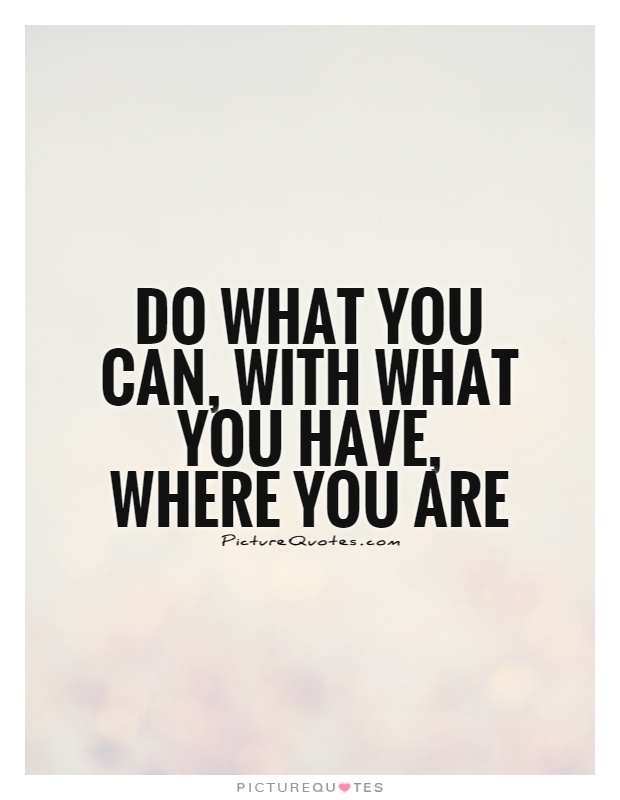 Do what you can, with what you have, where you are Picture Quote #1