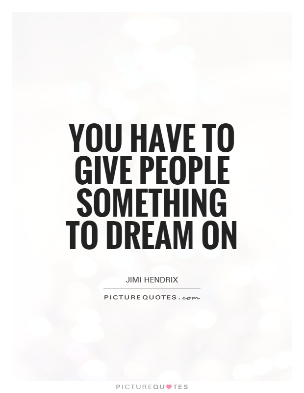 You have to give people something to dream on Picture Quote #1