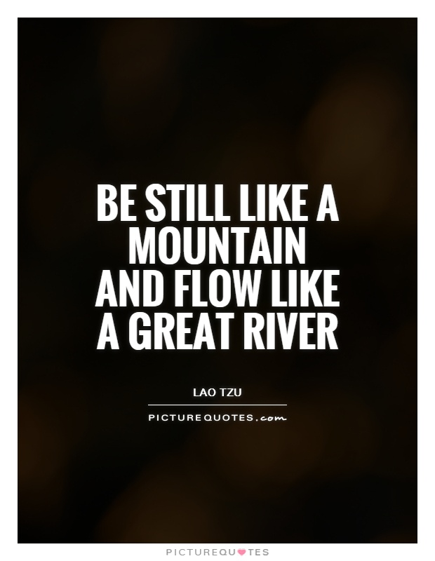 Be still like a mountain and flow like a great river Picture Quote #1