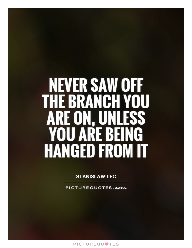 Never saw off the branch you are on, unless you are being hanged from it Picture Quote #1