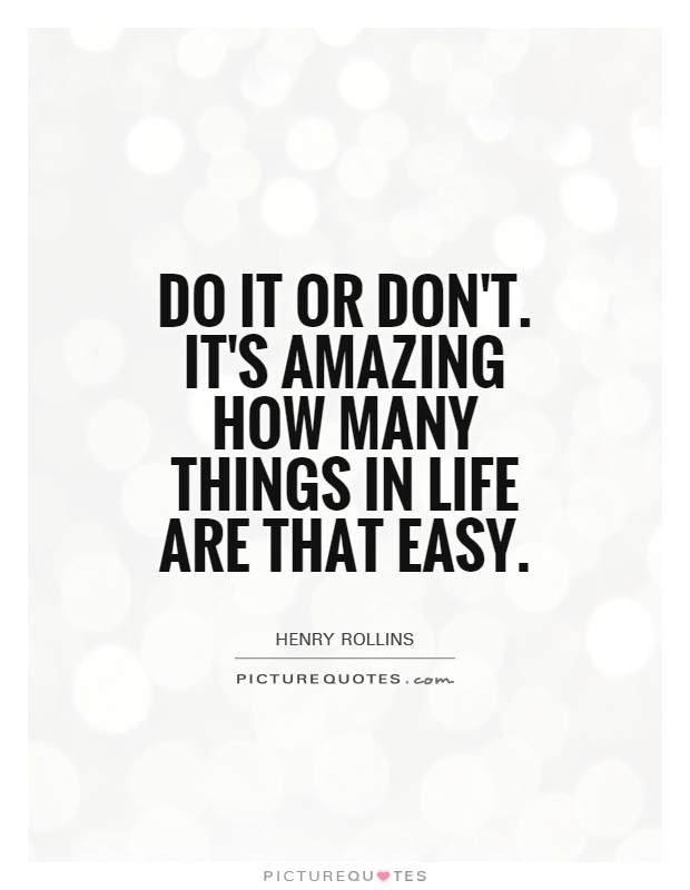 Do it or don't. It's amazing how many things in life are that easy Picture Quote #1