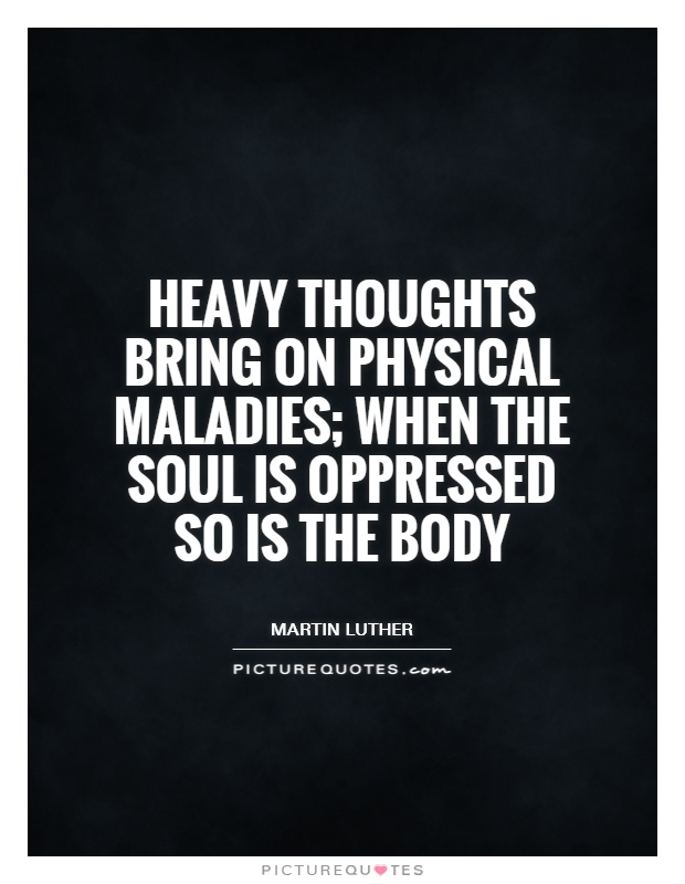 Heavy thoughts bring on physical maladies; when the soul is oppressed so is the body Picture Quote #1
