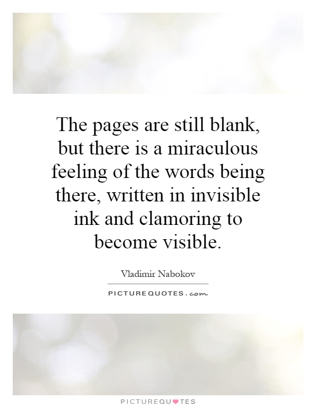 The pages are still blank, but there is a miraculous feeling of the words being there, written in invisible ink and clamoring to become visible Picture Quote #1