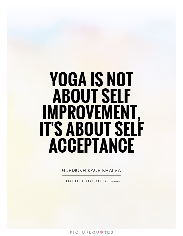 Yoga is not about self improvement, it's about self acceptance Picture Quote #1
