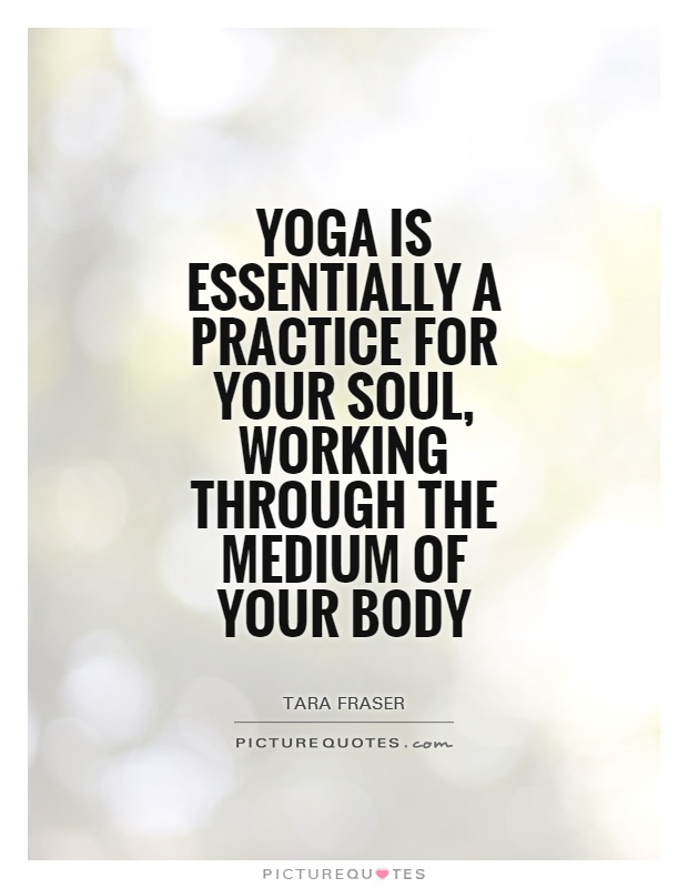 Yoga Is Essentially A Practice For Your Soul Working Through The Medium Of Body