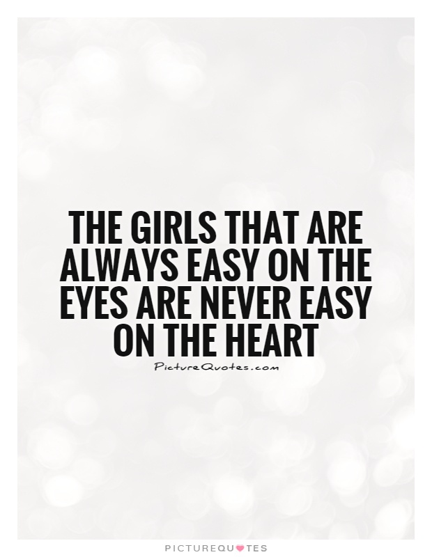 The girls that are always easy on the eyes are never easy on the heart Picture Quote #1