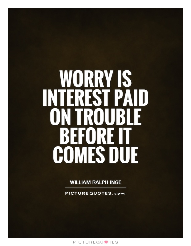 Worry is interest paid on trouble before it comes due Picture Quote #1