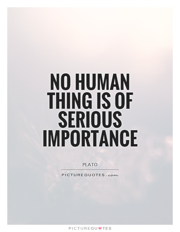 No human thing is of serious importance Picture Quote #1